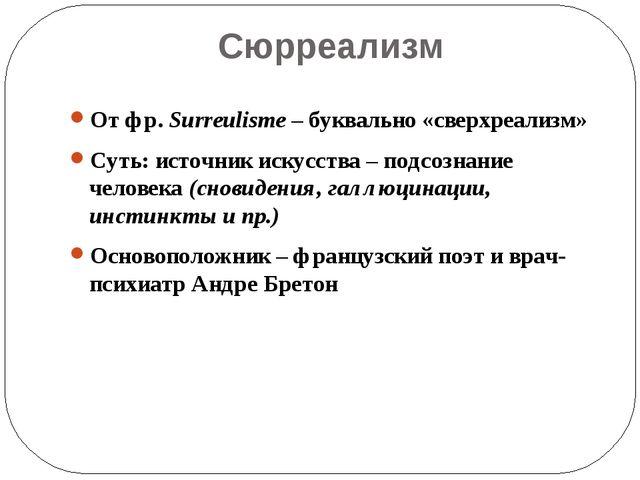 Сюрреализм От фр. Surreulisme – буквально «сверхреализм» Суть: источник искус...