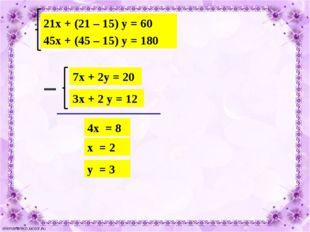 21х + (21 – 15) у = 60 45х + (45 – 15) у = 180 7х + 2у = 20 3х + 2 у = 12 4х