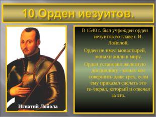 В 1540 г. был учрежден орден иезуитов во главе с И. Лойолой. Орден не имел мо
