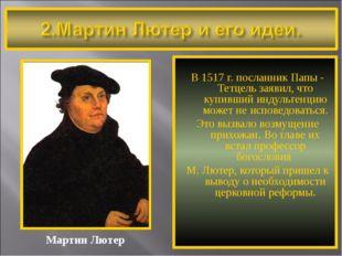 В 1517 г. посланник Папы - Тетцель заявил, что купивший индульгенцию может н