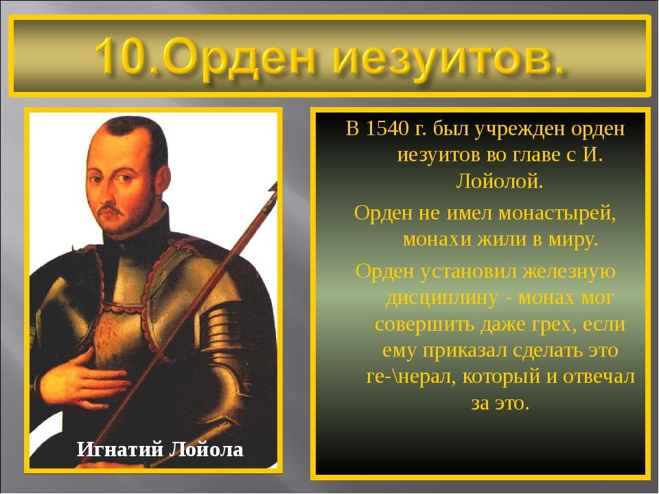 В 1540 г. был учрежден орден иезуитов во главе с И. Лойолой. Орден не имел мо...