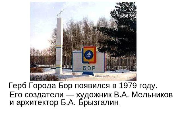 Герб Города Бор появился в 1979 году. Его создатели — художник В.А. Мельнико...