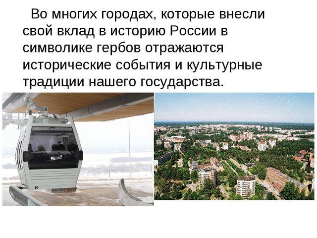 Во многих городах, которые внесли свой вклад в историю России в символике ге...
