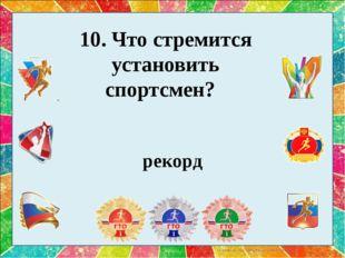 10. Что стремится установить спортсмен?  рекорд