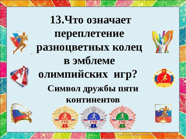13.Что означает переплетение разноцветных колец в эмблеме олимпийских игр?...