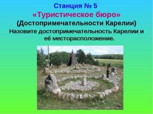 Станция № 5 «Туристическое бюро» (Достопримечательности Карелии) Назовите дос