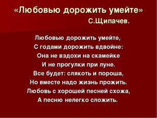 «Любовью дорожить умейте» С.Щипачев. Любовью дорожить умейте, С годами дорожи