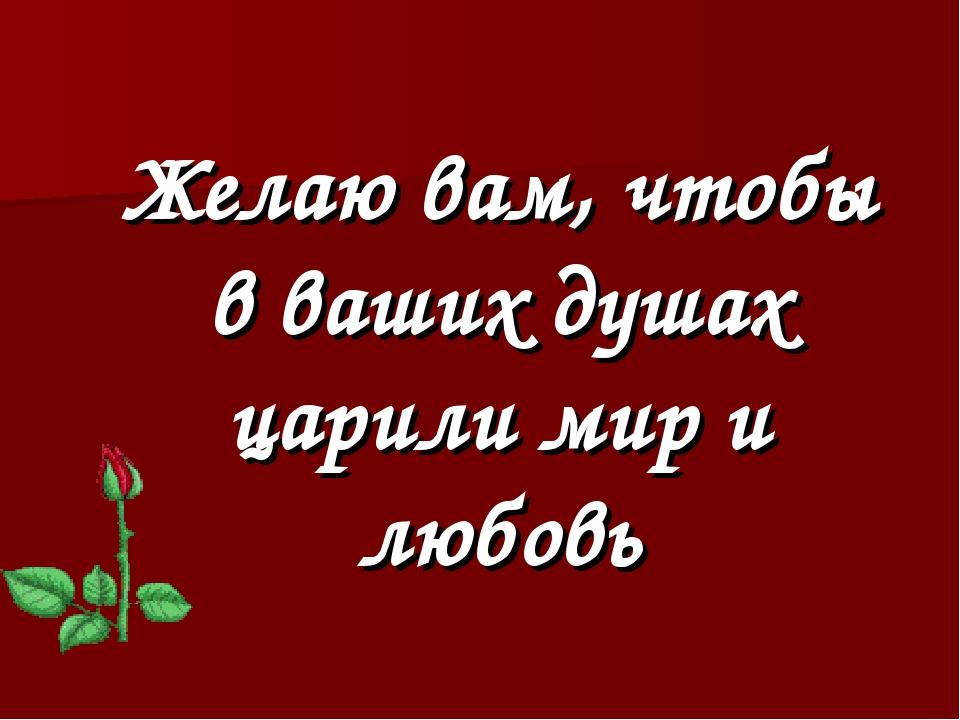Желаю вам, чтобы в ваших душах царили мир и любовь