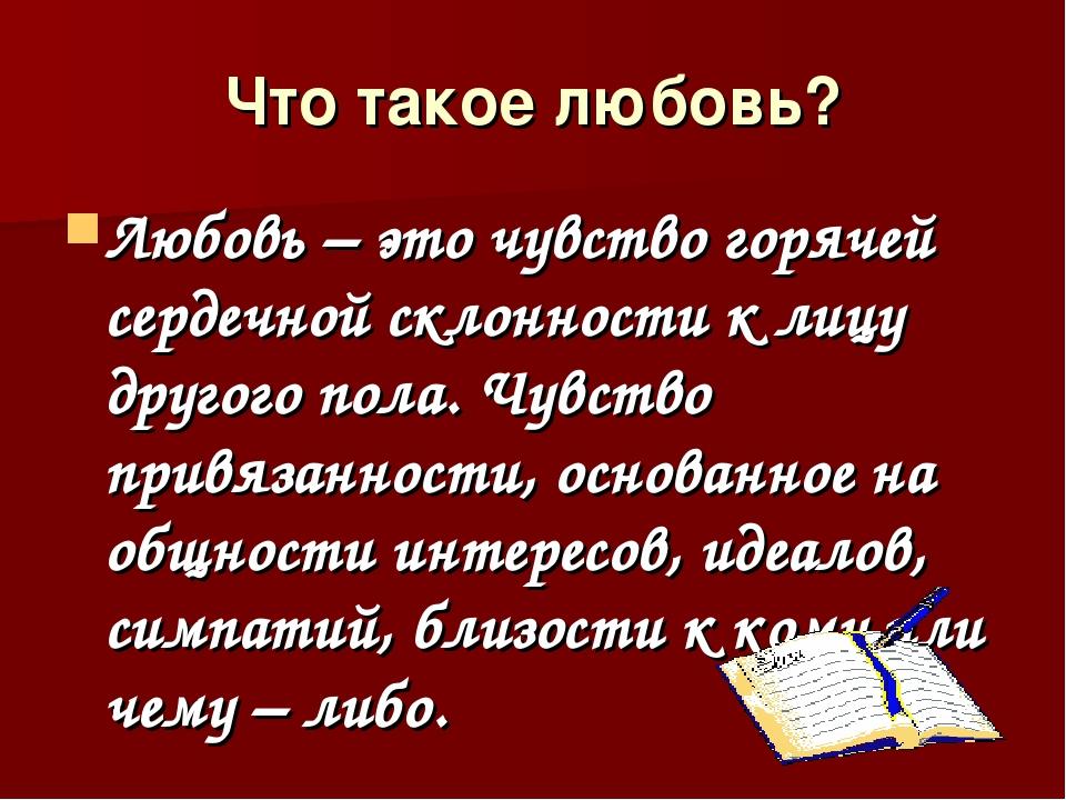 Что такое любовь? Любовь – это чувство горячей сердечной склонности к лицу др...