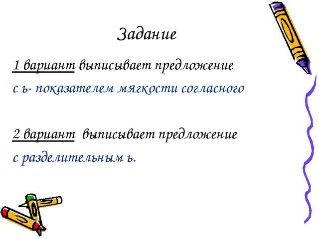 Задание 1 вариант выписывает предложение с ь- показателем мягкости согласного...