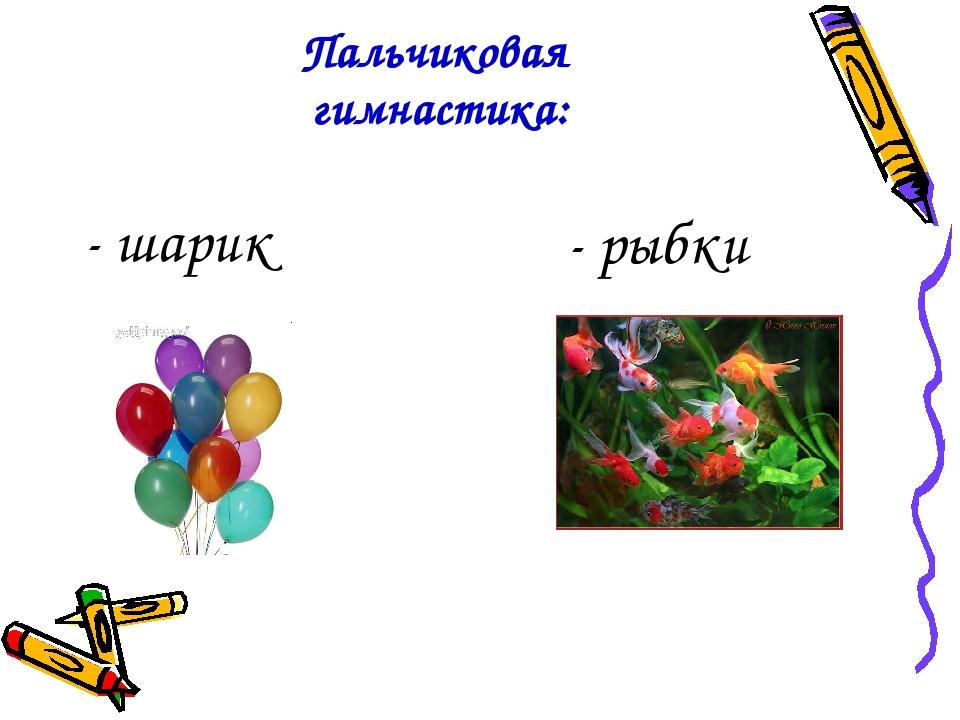 Пальчиковая гимнастика: - шарик - рыбки