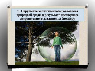 1. Нарушение экологического равновесия природной среды в результате чрезмерн