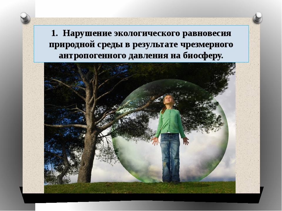 1. Нарушение экологического равновесия природной среды в результате чрезмерн...