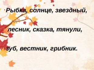 Рыбка, солнце, звездный, лесник, сказка, тянули, зуб, вестник, грибник.
