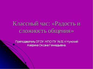 Классный час: «Радость и сложность общения» Преподаватель ОГОУ НПО ПУ №31 п.Ч
