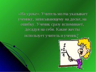 «На уроке». Учитель молча указывает ученику, записывающему на доске, на ошиб
