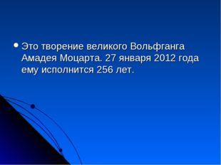 Это творение великого Вольфганга Амадея Моцарта. 27 января 2012 года ему испо