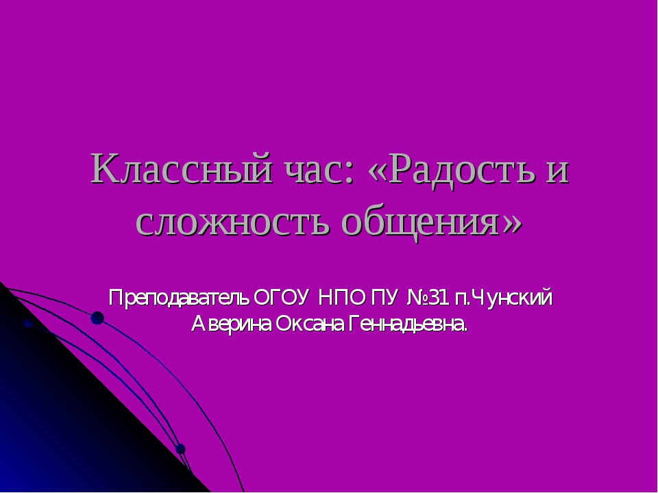 Классный час: «Радость и сложность общения» Преподаватель ОГОУ НПО ПУ №31 п.Ч...