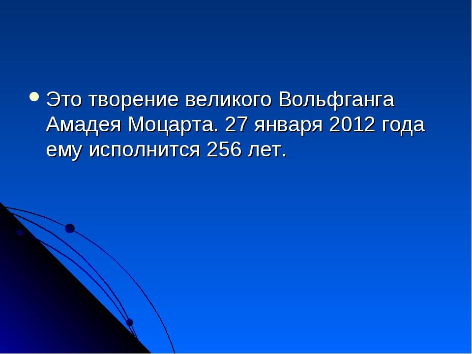 Это творение великого Вольфганга Амадея Моцарта. 27 января 2012 года ему испо...