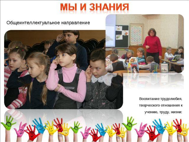 Общеинтеллектуальное направление Воспитание трудолюбия, творческого отношения...