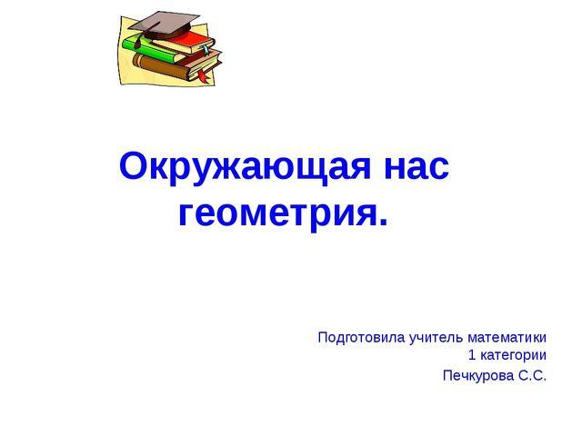 Окружающая нас геометрия. Подготовила учитель математики 1 категории Печкуров...