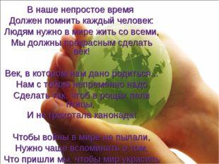 В наше непростое время Должен помнить каждый человек: Людям нужно в мире жить