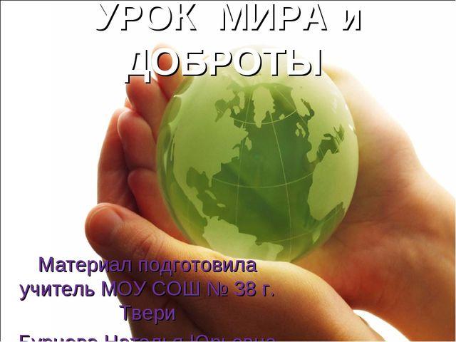 УРОК МИРА и ДОБРОТЫ Материал подготовила учитель МОУ СОШ № 38 г. Твери Бурцев...