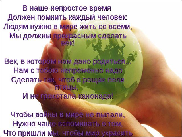 В наше непростое время Должен помнить каждый человек: Людям нужно в мире жить...