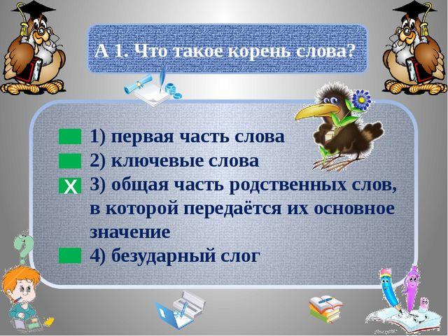А 1. Что такое корень слова? Х 1) первая часть слова 2) ключевые слова 3) об...