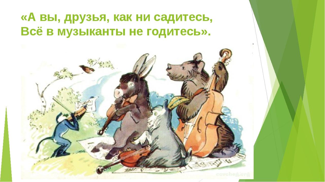 «А вы, друзья, как ни садитесь, Всё в музыканты не годитесь».