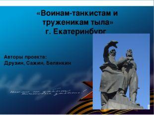 «Воинам-танкистам и труженикам тыла» г. Екатеринбург Авторы проекта: Друзин,