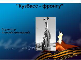 """Кузбасс - фронту"" Скульптор Алексей Хмелевский"