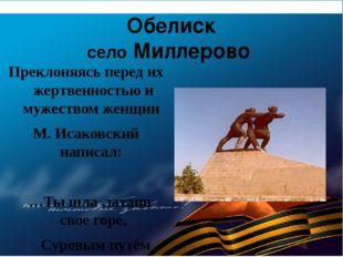 Обелиск село Миллерово Преклоняясь перед их жертвенностью и мужеством женщин