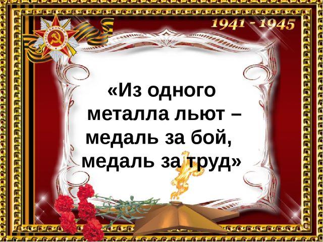 «Из одного металла льют – медаль за бой, медаль за труд»