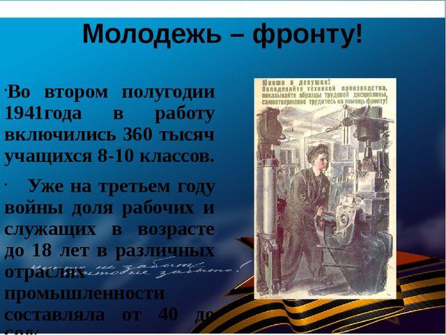 Молодежь – фронту! Во втором полугодии 1941года в работу включились 360 тысяч...