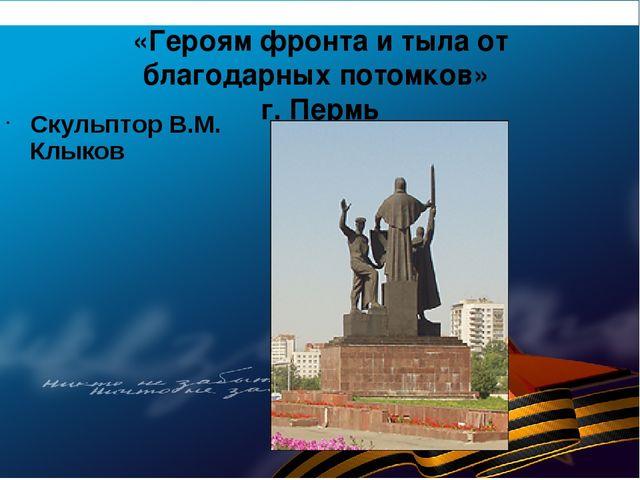 «Героям фронта и тыла от благодарных потомков» г. Пермь Скульптор В.М. Клыков