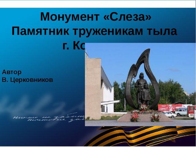Монумент «Слеза» Памятник труженикам тыла г. Кострома Автор В. Церковников