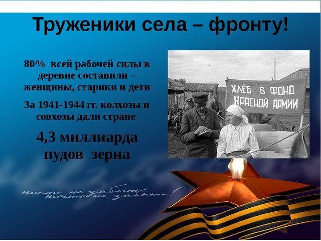 Труженики села – фронту! 80% всей рабочей силы в деревне составили – женщины,...