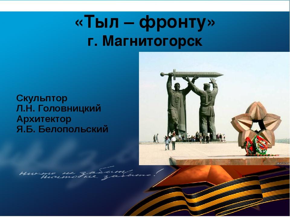 «Тыл – фронту» г. Магнитогорск Скульптор Л.Н. Головницкий Архитектор Я.Б. Бел...