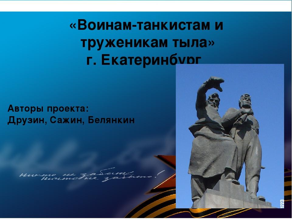 «Воинам-танкистам и труженикам тыла» г. Екатеринбург Авторы проекта: Друзин,...