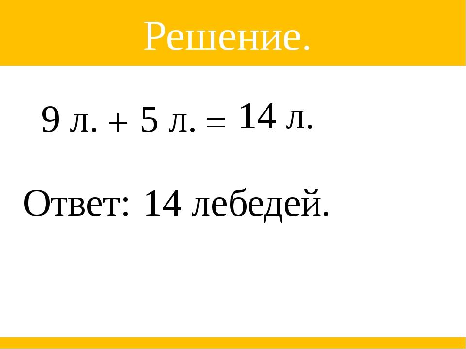 Решение. 14 лебедей. 9 л. + 5 л. = 14 л. Ответ: