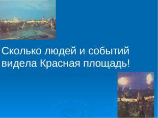 Сколько людей и событий видела Красная площадь!