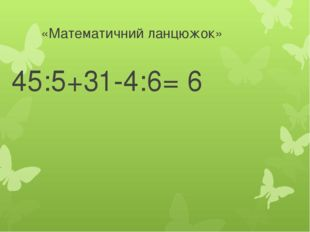 «Математичний ланцюжок» 45:5+31-4:6= 6