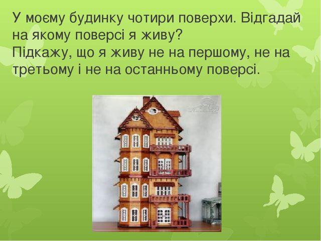 У моєму будинку чотири поверхи. Відгадай на якому поверсі я живу? Підкажу, що...