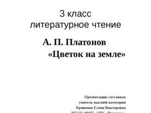 3 класс литературное чтение А. П. Платонов «Цветок на земле» Презентацию сост