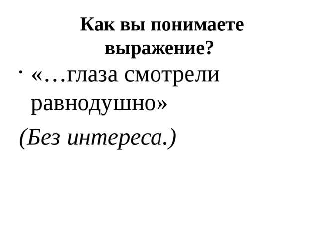 Как вы понимаете выражение? «…глаза смотрели равнодушно» (Без интереса.)