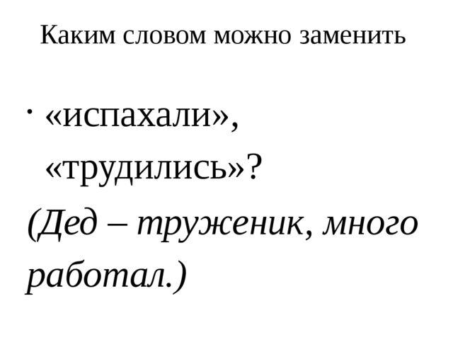 Каким словом можно заменить «испахали», «трудились»? (Дед – труженик, много р...