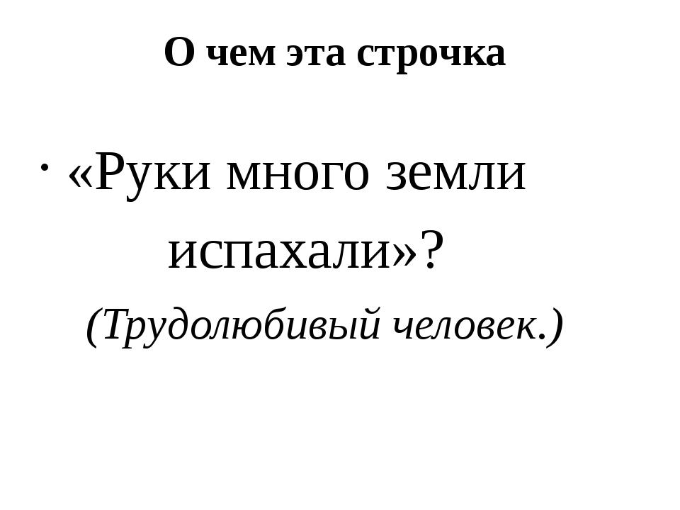 О чем эта строчка «Руки много земли испахали»? (Трудолюбивый человек.)