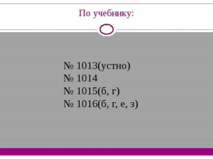 По учебнику: № 1013(устно) № 1014 № 1015(б, г) № 1016(б, г, е, з)