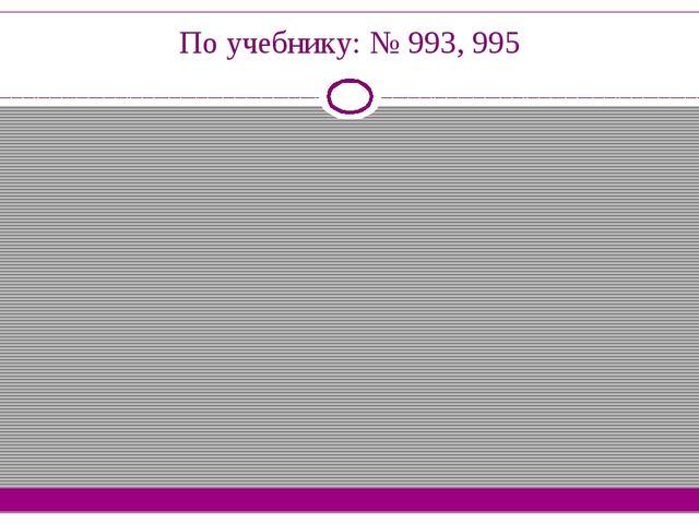 По учебнику: № 993, 995